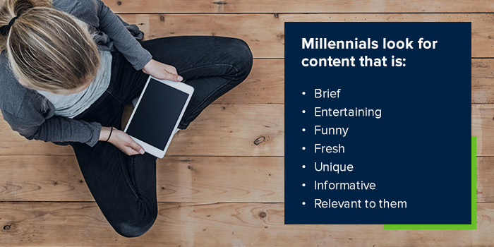 Millennials look for content that is: Brief, Entertaining, Funny, Fresh, Unique, Informative and Relevant to them.