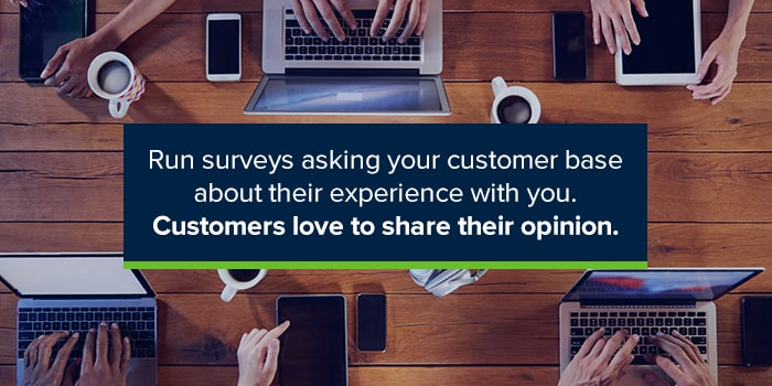 Run surveys asking your customer base about their experience with you. Customers love to share their opinion.