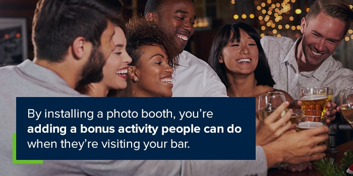 By installing a photo booth, yuo're adding a bonus activity people can do when they're visiting your bar.